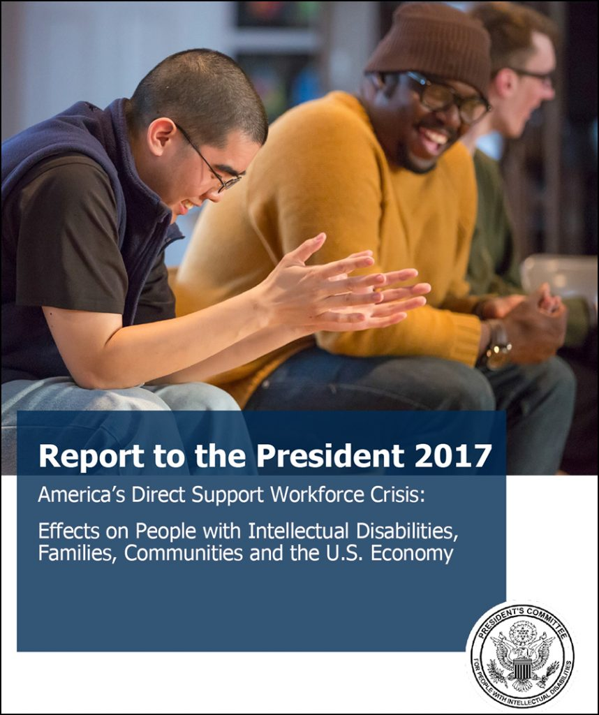 Download the Report to the President 2017 – America's Direct Support Workforce Crisis: Effects on People with Intellectual Disabilities, Families, Communities and the U.S. Economy here.