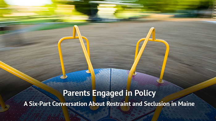 Parents Engaged in Policy: A Six-Part Conversation About Restraint and Seclusion in Maine video series.