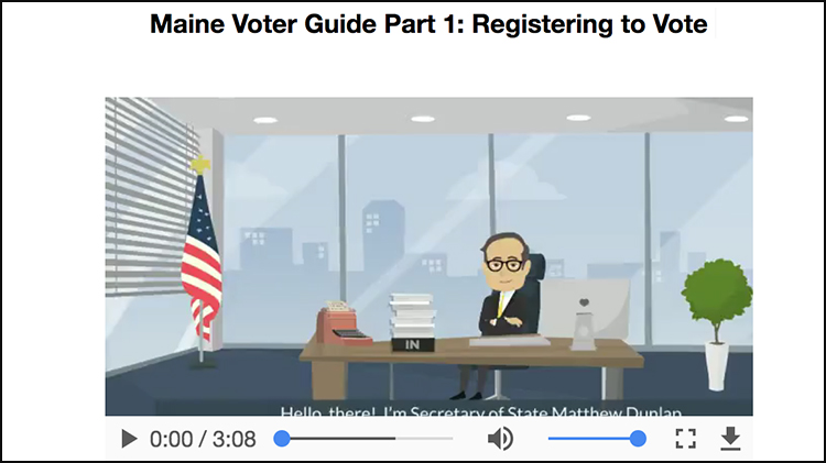 Visit the Maine Voter Informaiton webpage to view the Registering to Vote video.