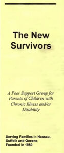 The New Suvivors: A Peer Support Group for Parents of Children with Chronic Illness and/or Disability. Serving Families in Nassau, Suffolk and Queens. Founded in 1989 pamphlet.